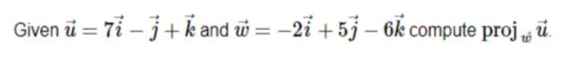 """%3D Given ü = 7ỉ – 3+k and w = -2i +5j – 6k compute proj """" ."""