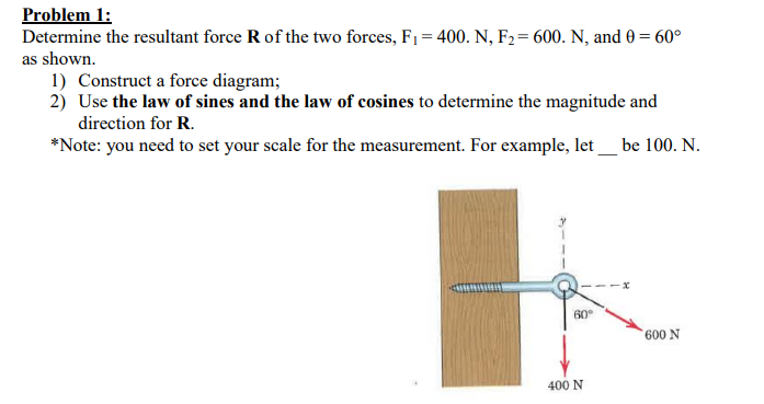 Problem 1 Determine the resultant force R of the two forces, F= 400. N, F2= 600. N, and 0 60° as shown 1) Construct a force diagram; 2) Use the law of sines and the law of cosines to determine the magnitude and direction for R *Note: you need to set your scale for the measurement. For example, let be 100. N. 60 600 N 400 N