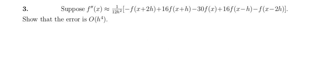 """-(+2h)+16f (x+h)-30f(x)+165 (x-h)-(-2h) Suppose f""""(x) 3 Show that the error is O(h4)"""