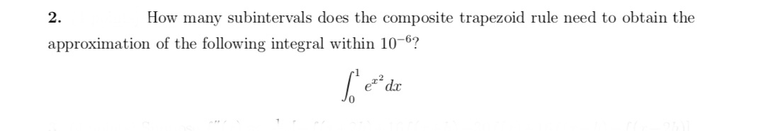 2 How many subintervals does the composite trapezoid rule need to obtain the approximation of the following integral within 10-6? dr