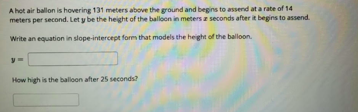 A hot air ballon is hovering 131 meters above the ground and begins to assend at a rate of 14 meters per second. Let y be the height of the balloon in meters a seconds after it begins to assend. Write an equation in slope-intercept form that models the height of the balloon. How high is the balloon after 25 seconds?