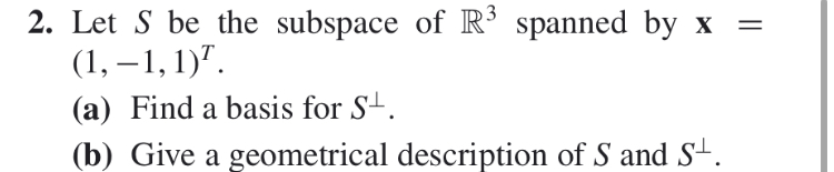 2. Let S be the subspace of R5 spanned by x = (1, , (a) Find a basis for S- (b) Give a geometrical description of S and S