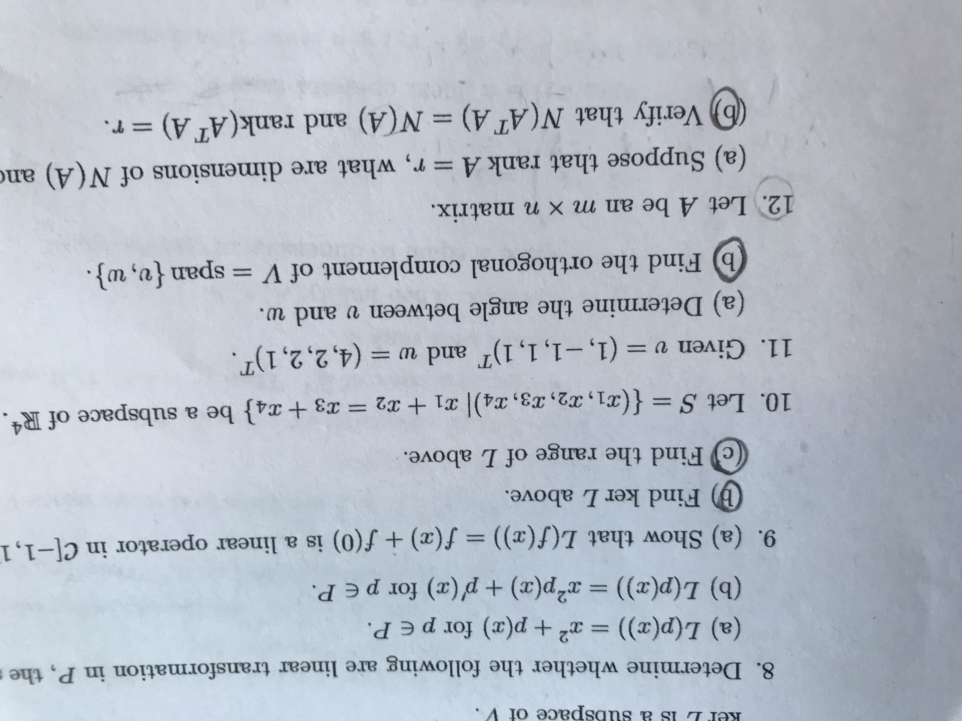 ubspace of V 8. Determine whether the following are linear transformation in P, the (a) L(p(x)) = x +p(x) for p e P. (b) L(p(x)) x2p(x) p(x) for peP. 9. (a) Show that L(f(x)) = f(x) + f(0) is a linear operator in C[-1,1 (b) Find kerL above. Find the range of L above. 10. Let S {(x1, 2, 3 , X4)| 31 + x2 = 3 + x4} be a subspace of R4. 11. Given v (1,-1, 1, 1) and w (4,2,2,1). (a) Determine the angle between v and w. b Find the orthogonal complement of V = span {v, w}. 12. Let A be an m x n matrix. (a) Suppose that rank A = r, what are dimensions of N(A) and b Verify that N(AT A) N(A) and rank(AT A) r.