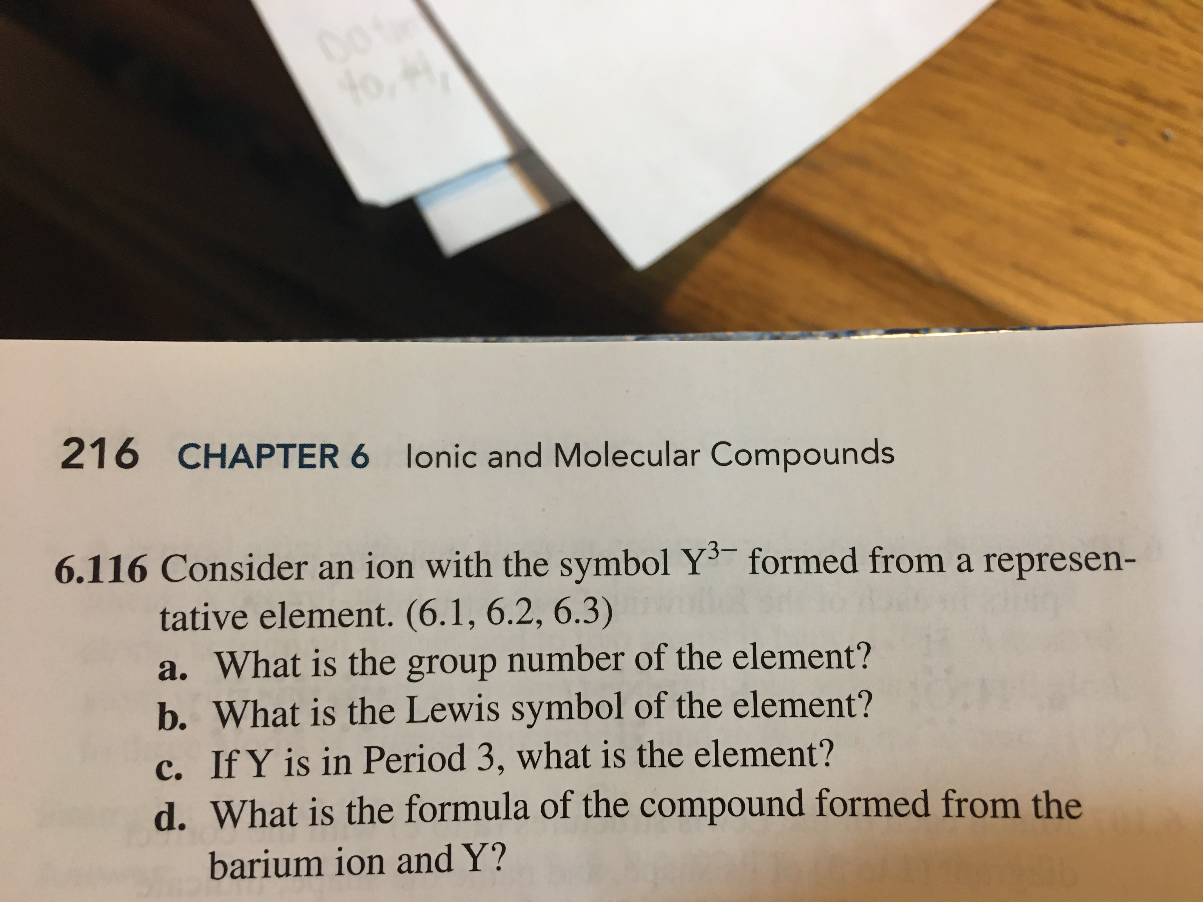 0o to, 216 CHAPTER 6 lonic and Molecular Compounds 6.116 Consider an ion with the symbol Y formed from a represen- tative element. (6.1, 6.2, 6.3) a. What is the group number of the element? b. What is the Lewis symbol of the element? c. If Y is in Period 3, what is the element? d. What is the formula of the compound formed from the barium ion and Y?
