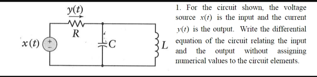 1. For the circuit shown, the voltage У() source x(t) is the input and the current y(t) is the output. Write the differential R equation of the circuit relating the input the output without assigning numerical values to the circuit elements x(t) С L and