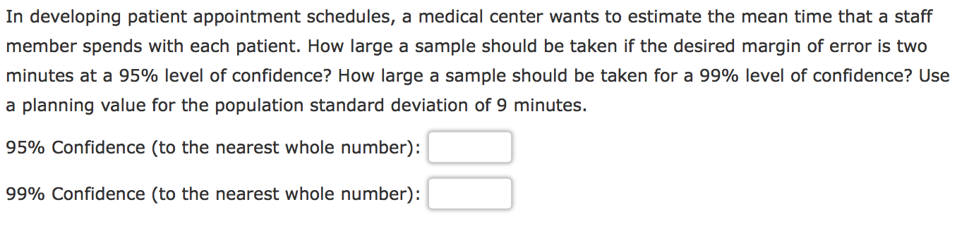 In developing patient appointment schedules, a medical center wants to estimate the mean time that a staff member spends with each patient. How large a sample should be taken if the desired margin of error is two minutes at a 95% level of confidence? How large a sample should be taken for a 99% level of confidence? Use a planning value for the population standard deviation of 9 minutes. 95% Confidence (to the nearest whole number): 99% Confidence (to the nearest whole number)
