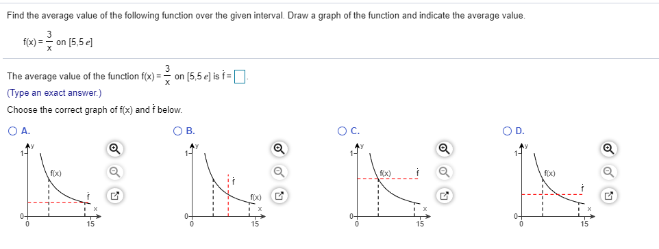 Find the average value of the following function over the given interval. Draw a graph of the function and indicate the average value. 3 fx)=on [5,5 el The average value of the function f(x)=> on [5,5 e] is f=    (Type an exact answer.) Choose the correct graph of f(x) and f below O A. O C. O D. O B f(x) fx) f(x) f(x) 15 15