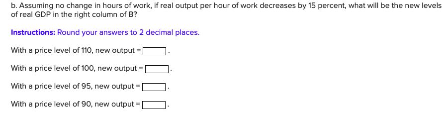 b. Assuming no change in hours of work, if real output per hour of work decreases by 15 percent, what will be the new levels of real GDP in the right column of B? Instructions: Round your answers to 2 decimal places. With a price level of 110, new output With a price level of 100, new output With a price level of 95, new output With a price level of 90, new output
