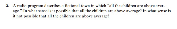 "3. A radio program describes a fictional town in which ""all the children are above aver- age."" In what sense is it possible that all the children are above average? In what sense is it not possible that all the children are above average?"