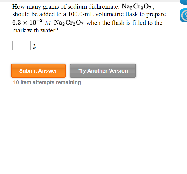 How many grams of sodium dichromate, Na2 Cr207, should be added to a 100.0-mL volumetric flask to prepare 6.3 x 10-2 M Na2 Cr2 O7 when the flask is filled to the mark with water? Submit Answer Try Another Version 10 item attempts remaining