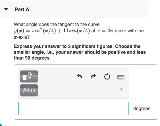 Part A What angle does the tangent to the curve y(x)sin2(x/4)11sin(x/4) at 47 make with the x-axis? Express your answer to 3 significant figures. Choose the smaller angle, i.e., your answer should be positive and less than 90 degrees ΑΣΦ degrees
