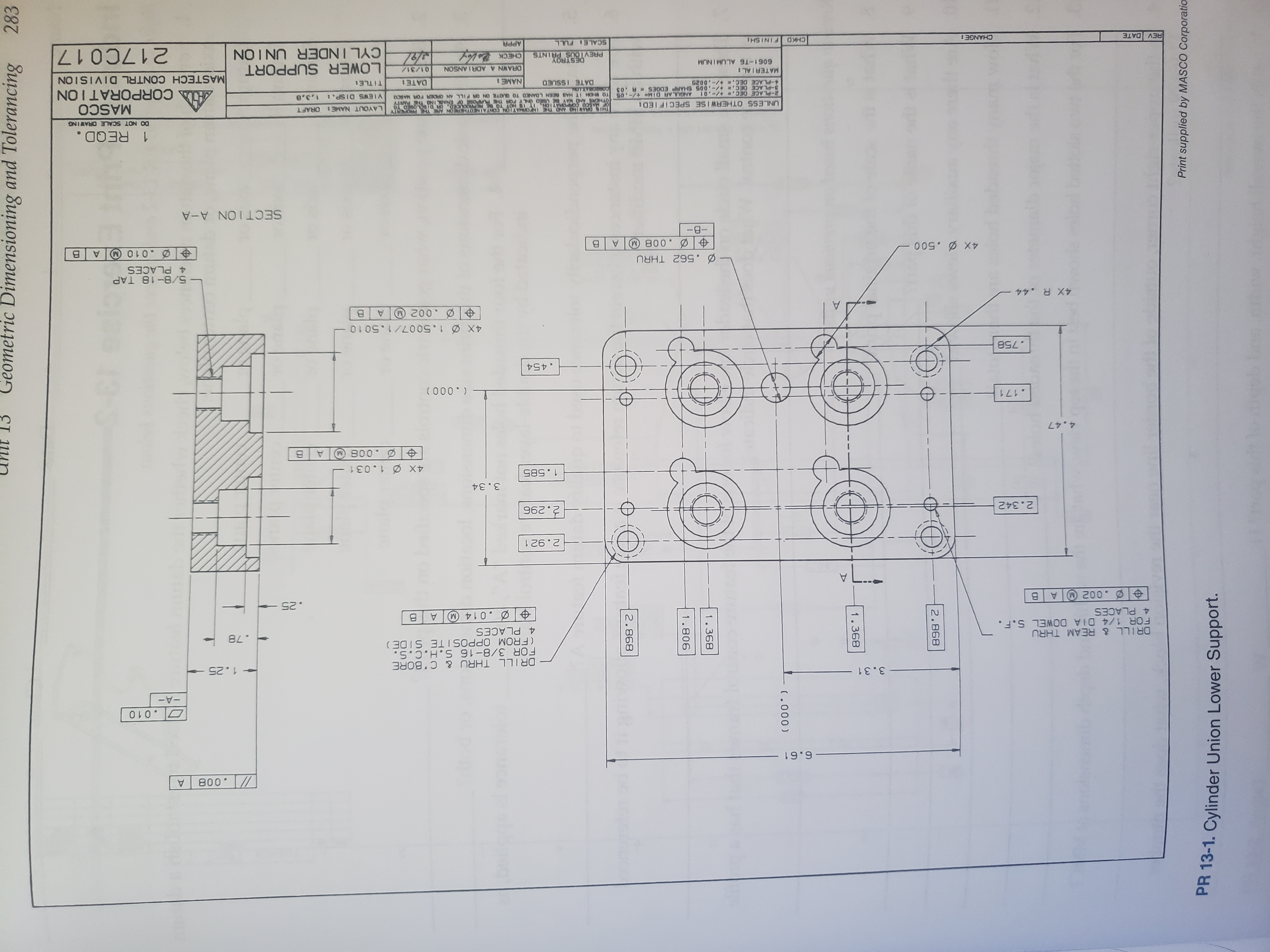 Geometric Dimensioning and Tolerancing 283 898 2 908 (000 893 386 898 2 Print supplied by MASCO Corporatio PR 13-1. Cylinder Union Lower Support. 800 6.61 O.010 -A- 3.31 1.25 DRILL THRU & C'BORE FOR 3/8-16 S.H.C.S. (FROM OPPOSITE SIDE) 4 PLACES DRILL & REAM THRU FOR 1/4 DIA DOWEL S.F. 4 PLACES .78 .014 M A .002 A B .25 L.. 2.921 2.342 96 2 3.34 1.585 4X 1.031 800 4.47 .171 ( 000 ) .454 .758 4X 1.5007/1.501 o .002 A 4X R.44 - 5/8-18 TAP 4 PLACES .562 THRU Ø.010 A B 0050 -B- 800 SECTION A-A 1 REQD. DO NOT SCALE ORAWING THIS DRAVING AND THE INFORMAYION CONTAINEDTHEREON ARE THE FROPERTY OTHERS AND MAY 8SED ONLY POR TE FURPOSE OF ENABL INO THE PARTY TO WHOM IT HAS BEEN LOANED TO QUOTE ON OR PILL AN OR0ER FOR MASCO UNLESS OTHERWISE SPECIFIED LAYOUT NAME ORAFT MASCO A CORPORATION ANGUL AR DIM- +/-.05 2-PLACE DEC. -01 8-PLACE DEC. -.005 SHARP EDGES A .03 VIEWS DISP. DATE ISSUED NAME: DATE: TITLE 9200-/+ 30 d- MATERIAL: MASTECH CONTRL DIVISION LOWER SUPPORT CYLINDER UNION ORAWN A ADRIANSON 01/31/ 6061-T6 ALUMINUM DESTROY PREVIOUS PRINTS 217C017 CHECK REV DATE CHANGE: CHKD FINISH SCALE FULL APPR