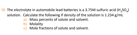 | 10. The electrolyte in automobile lead batteries is a 3.75M sulfuric acid (H,SO,) solution. Calculate the following if density of the solution is 1.234 g/mL a) Mass percents of solute and solvent. b) Molality c) Mole fractions solute and solvent.