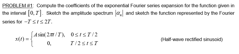 PROBLEM #1: Compute the coefficients of the exponential Fourier series expansion for the function given in the interval 0,T. Sketch the amplitude spectrum aand sketch the function represented by the Fourier series for -Tsts2T. Asin(27nt/T), 0<tsT/2 x(t)= (Half-wave rectified sinusoid) T 2stsT 0,