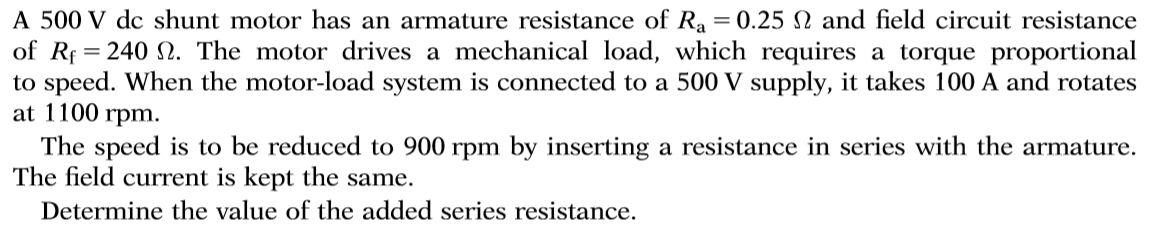A 500 V dc shunt motor has an armature resistance of Ra = 0.25 2 and field circuit resistance of R 240 . The motor drives a mechanical load, which requires a torque proportional to speed. When the motor-load system is connected to a 500 V supply, it takes 100 A and rotates at 1100 rpm. The speed is to be reduced to 900 rpm by inserting a resistance in series with the armature The field current is kept the same. Determine the value of the added series resistance.