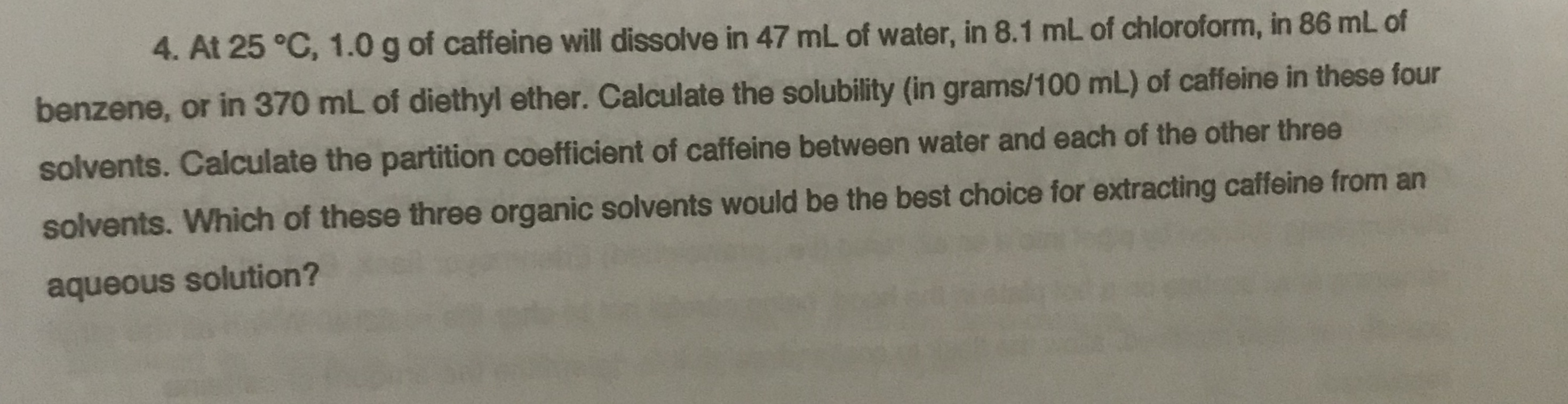 4. At 25 °C, 1.0 g of caffeine will dissolve in 47 mL of water, in 8.1 mL of chloroform, in 86 mL of benzene, or in 370 mL of diethyl ether. Calculate the solubility (in grams/100 mL) of caffeine in these four solvents. Calculate the partition coefficient of caffeine between water and each of the other three solvents. Which of these three organic solvents would be the best choice for extracting caffeine from an aqueous solution?