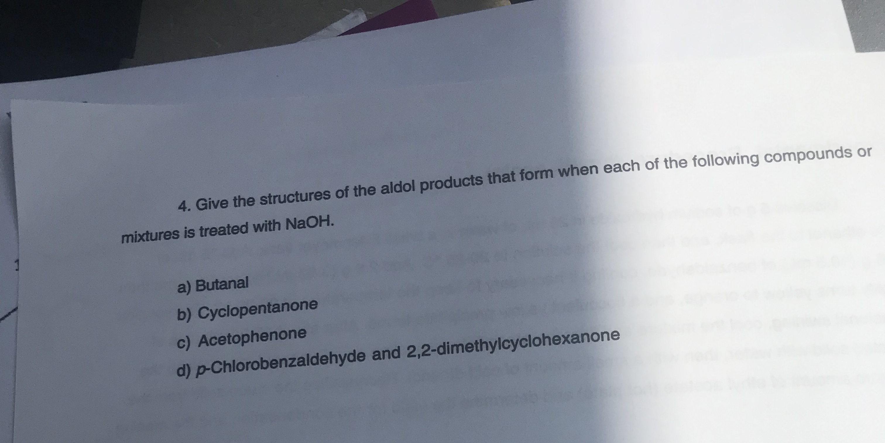 4. Give the structures of the aldol products that form when each of the following compounds or mixtures is treated with NAOH. a) Butanal b) Cyclopentanone c) Acetophenone d)-Chlorobenzaldehyde and 2,2-dimethylcyclohexanone