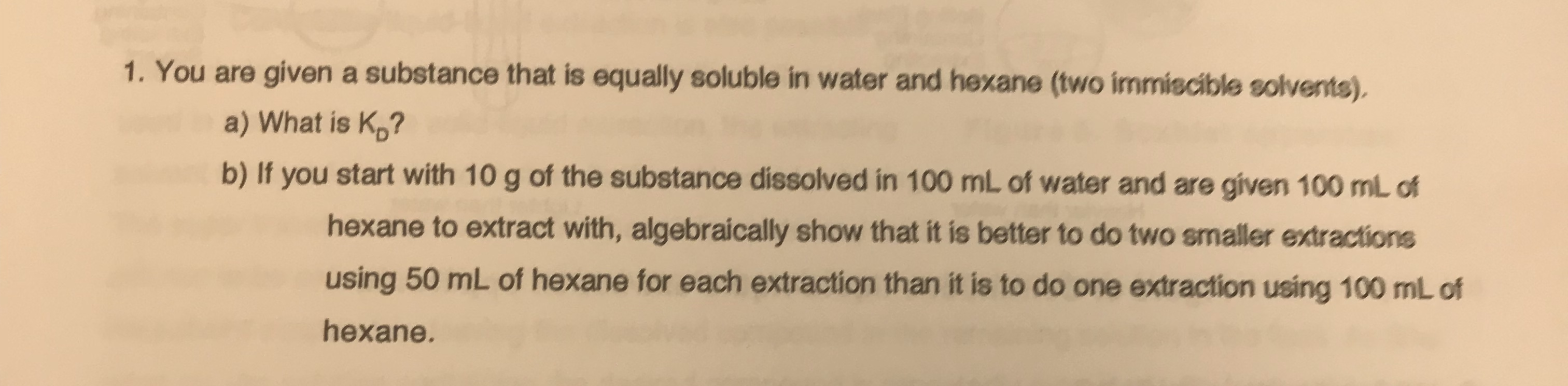 1. You are given a substance that is equally soluble in water and hexane (two immiscible solvents). a) What is Kp? b) If you start with 10 g of the substance dissolved in 100 mL of water and are given 100 mL of hexane to extract with, algebraically show that it is better to do two smaller extractions using 50 mL of hexane for each extraction than it is to do one extraction using 100 mL of hexane.