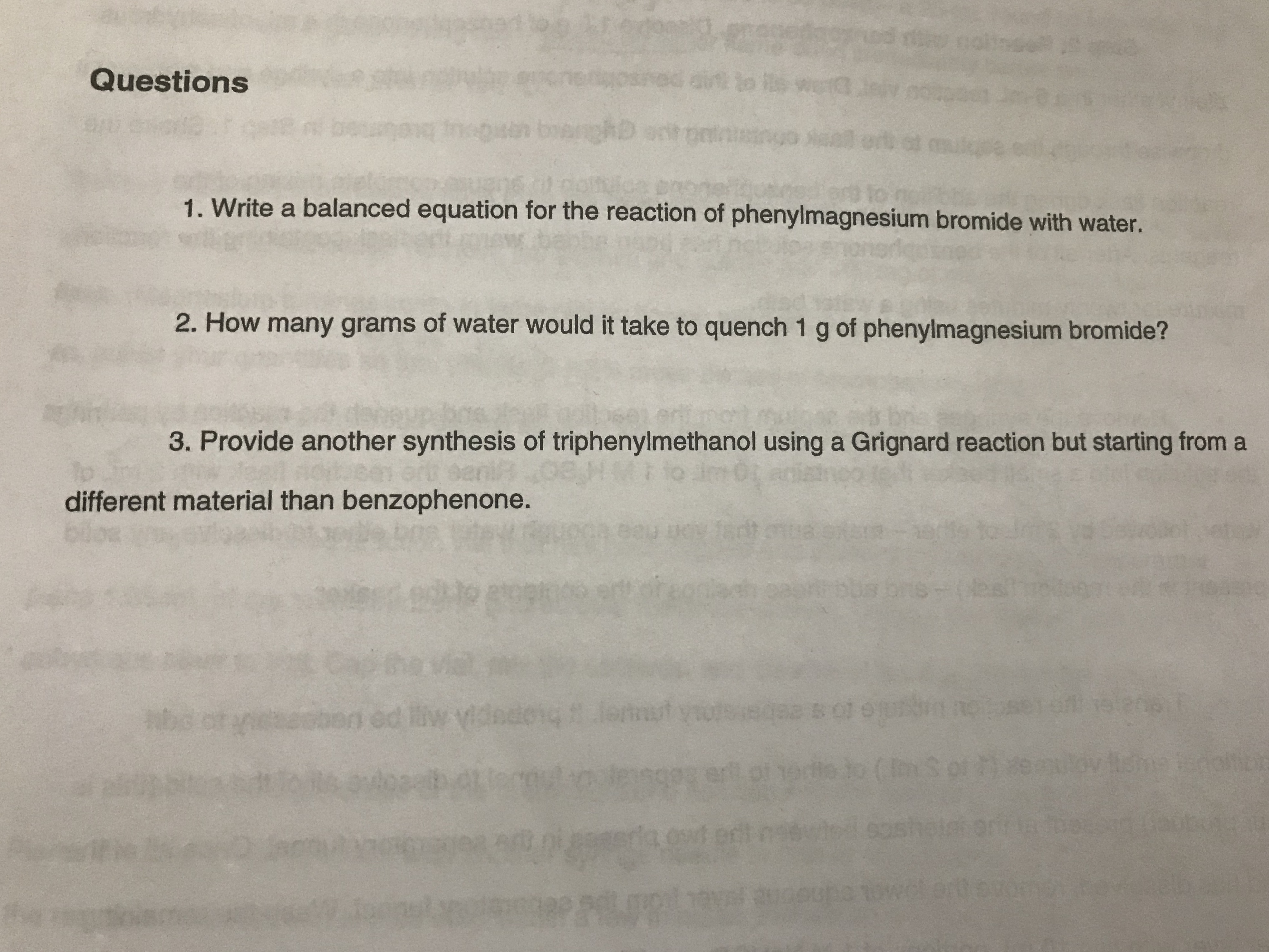 b olb Questions 1. Write a balanced equation for the reaction of phenylmagnesium bromide with water. 2. How many grams of water would it take to quench 1 g of phenylmagnesium bromide? 3. Provide another synthesis of triphenylmethanol using a Grignard reaction but starting from a different material than benzophenone. Tadt 01088rer19rt9 s DTS=(D yel208 02 Bot et ed i ovitdhe ie ert of odito ( gp da wt ortogoutsdsoshaorm Hannoup UR P F