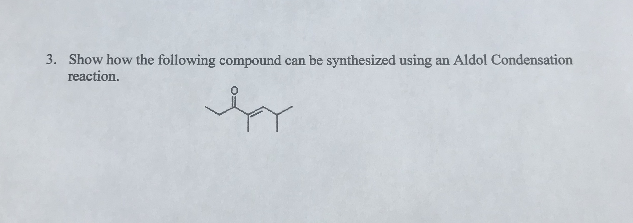 3. Show how the following compound can be synthesized using an Aldol Condensation reaction.