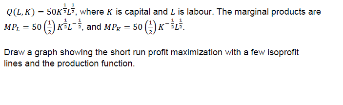 1 1 Q(L, K) 50KELE, where K is capital and L is labour. The marginal products are 1 1 1 1 к -LE. KFL, and MPg MPL 50 50 Draw a graph showing the short run profit maximization with a few isoprofit lines and the production function.