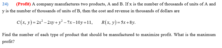 (Profit) A company manufactures two products, A and B. If x is the number of thousands of units of A and 24) y is the number of thousands of units of B, then the cost and revenue in thousands of dollars are C(x, y)= 2x – 2.xy+ y² – 7x-10y+11, R(x, y)= 5x+8y. Find the number of each type of product that should be manufactured to maximize profit. What is the maximum profit?
