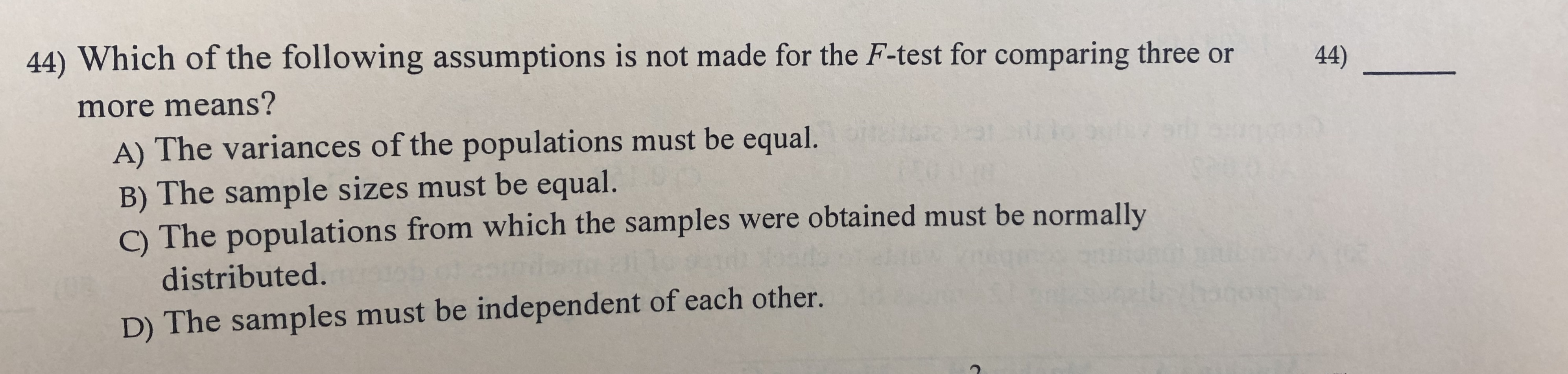 44) Which of the following assumptions is not made for the F-test for comparing three 44) more means? A) The variances of the populations must be equal. B) The sample sizes must be equal. C) The populations from which the samples were obtained must be normally distributed. D) The samples must be independent of each other.