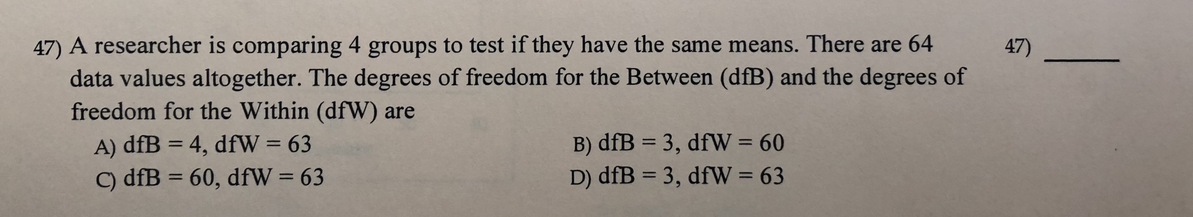 47) A researcher is comparing 4 data values altogether. The degrees of freedom for the Between (dfB) and the degrees of freedom for the Within (dfW) are A) dfB 4, dfW = 63 C) dfB 60, dfW = 63 groups to test if they have the same means. There are 64 47) 3, dfW = 60 3, dfW = 63 B) dfB D) dfB 1 1 11