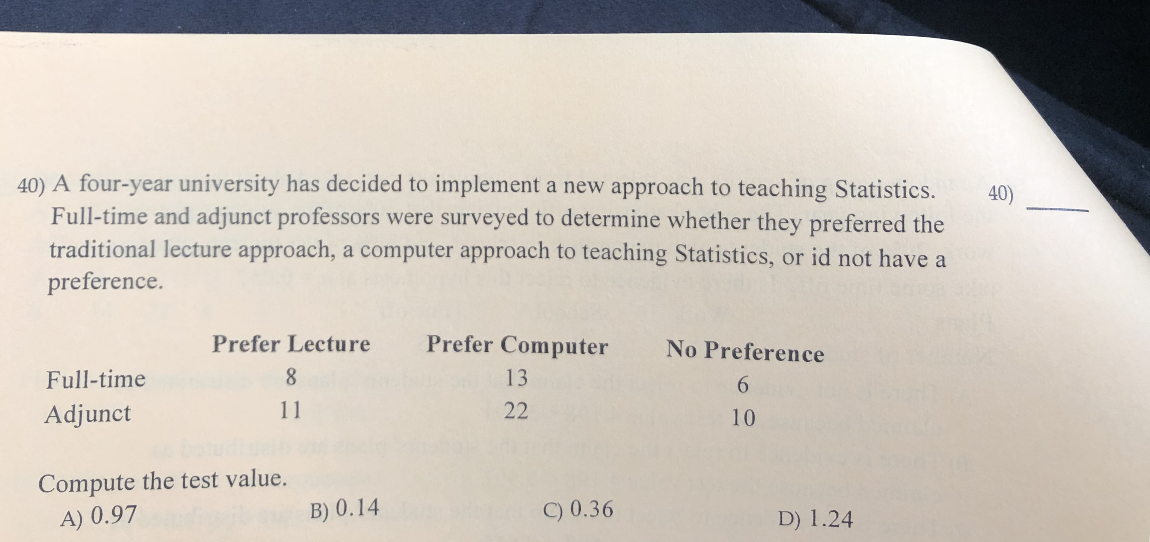 40) A four-year university has decided to implement a new approach to teaching Statistics. Full-time and adjunct professors were surveyed to determine whether they preferred the traditional lecture approach, a computer approach to teaching Statistics, or id not have a 40) preference. Prefer Computer Prefer Lecture No Preference 13 Full-time 6 11 22 Adjunct 10 Compute the test value. C) 0.36 B) 0.14 D) 1.24 A) 0.97