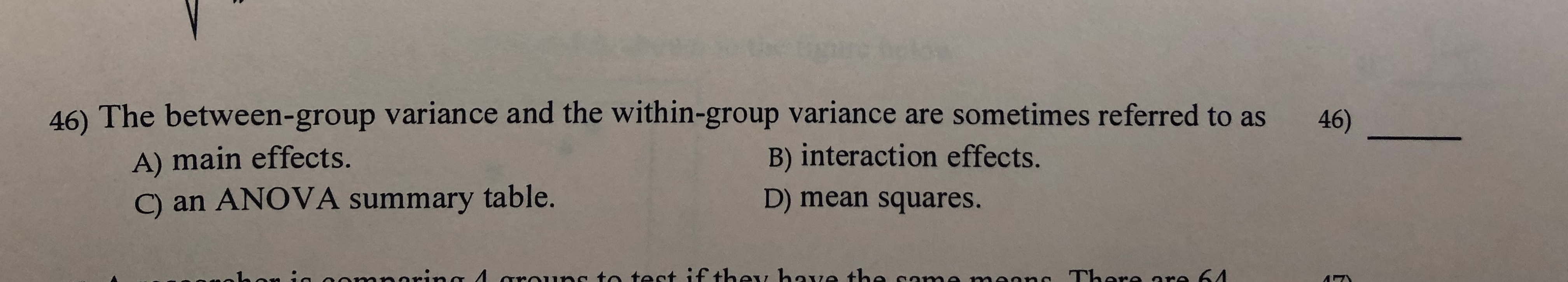 46) The between-group varian ce and the within-group variance are sometimes referred to as 46) A) main effects. C) an ANOVA summary table. B) interaction effects. D) mean squares. noring 4 arauns to tect if they hae the ca aanc There are 64 5
