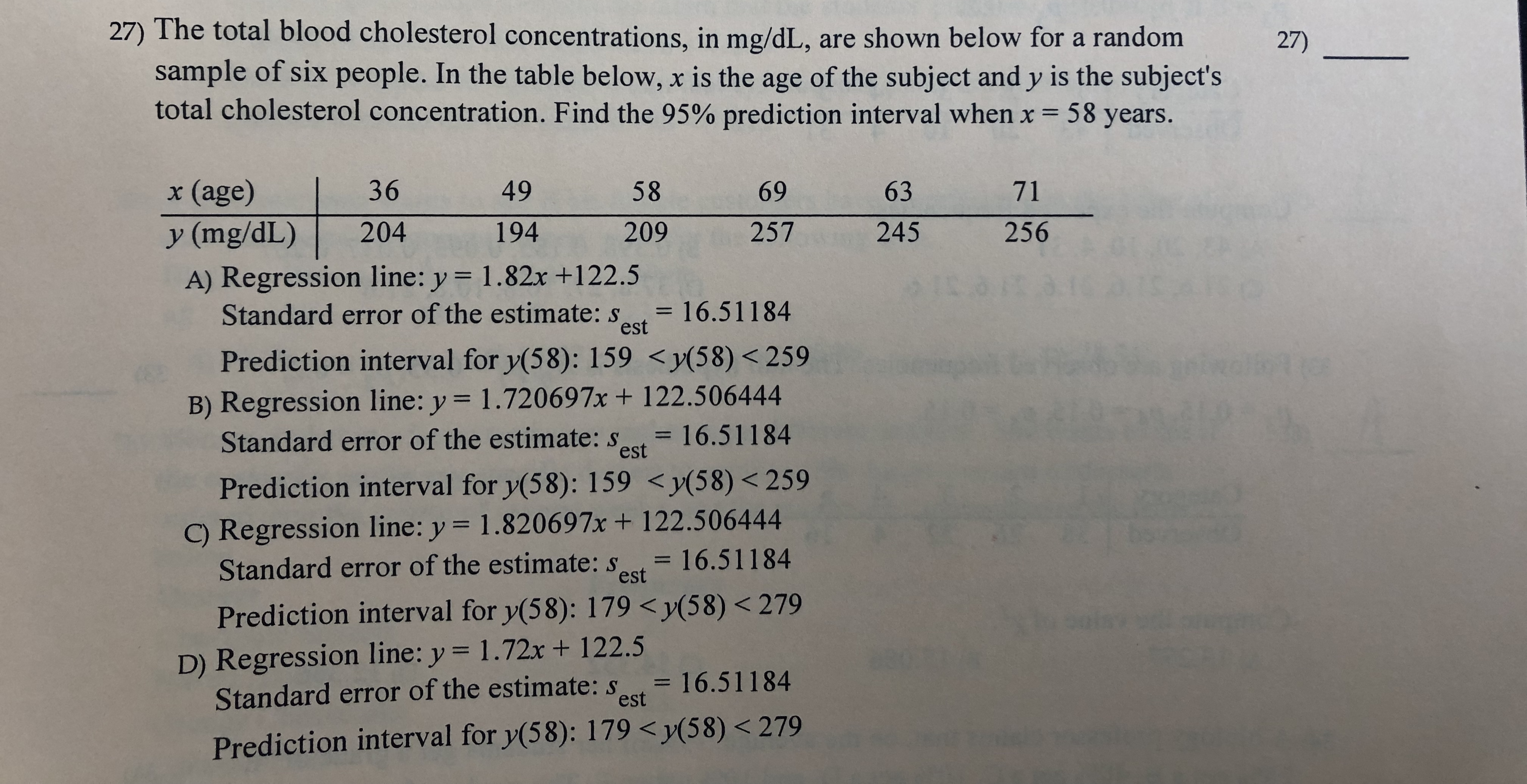 27) The total blood cholesterol concentrations, in mg/dL, are shown below for a random sample of six people. In the table below, x is the age of the subject and y is the subject's total cholesterol concentration. Find the 95% prediction interval when x = 58 years. 27) x (age) 36 49 58 69 63 71 204 256 194 257 245 y (mg/dL) 209 A) Regression line: y = 1.82x +122.5 Standard error of the estimate: s est = 16.51184 Prediction interval for y(58): 159 <y(58)< 259 B) Regression line: y = 1.720697x+ 122.506444 Standard error of the estimate: s = 16.51184 est Prediction interval for y(58): 159 <y(58) < 259 C) Regression line: y = 1.820697x + 122.506444 Standard error of the estimate: s = 16.51184 est Prediction interval for y(58): 179 <y(58) < 279 D) Regression line: y 1.72x + 122.5 Standard error of the estimate: st 16.51184 est Prediction interval for y(58): 179 <y(58) < 279