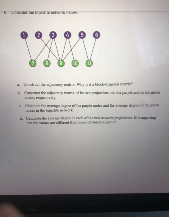 5. Consider the bipartite network below. 2 3 4 8 10 a. Construct the adjacency matrix. Why is it a block-diagonal matrix? b. Construct the adjacency matrix of its two projections, on the purple and on the , nodes, respectiYely. green
