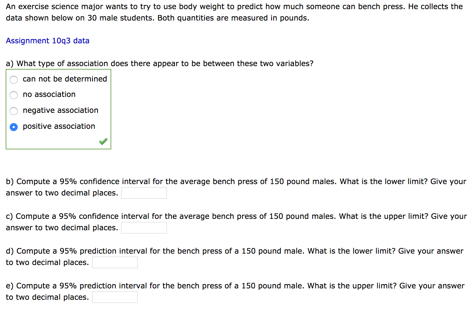 An exercise science major wants to try to use body weight to predict how much someone can bench press. He collects the data shown below on 30 male students. Both quantities are measured in pounds. Assignment 10q3 data a) What type of association does there appear to be between these two variables? can not be determined no association negative association positive association b) Compute a 95% confidence interval for the average bench press of 150 pound males. What is the lower limit? Give your answer to two decimal places. c) Compute a 95% confidence interval for the average bench press of 150 pound males. What is the upper limit? Give your answer to two decimal places. d) Compute a 95% prediction interval for the bench press of a 150 pound male. What is the lower limit? Give your answer to two decimal places. e) Compute a 95% prediction interval for the bench press of a 150 pound male. What is the upper limit? Give your answer to two decimal places. OO O