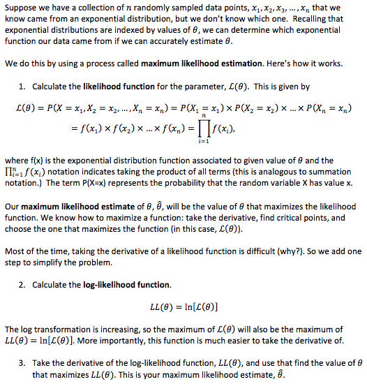 Suppose we have a collection of n randomly sampled data points, x, x,X3,...,Xn that we know came from an exponential distribution, but we don't know which one. Recalling that exponential distributions are indexed by values of , we can determine which exponential function our data came from if we can accurately estimate 0 We do this by using a process called maximum likelihood estimation. Here's how it works. 1. Calculate the likelihood function for the parameter, L(0). This is given by f(x) x f(x) x... x f(x) =f(x,), =1 where f(x) is the exponential distribution function associated to given value of e and the IP xnotation indicates taking the product of all terms (this is analogous to summation notation.) The term P(X-x) represents the probability that the random variable X has value x. Our maximum likelihood estimate of 8,, will be the value of 0 that maximizes the likelihood function. We know how to maximize a function: take the derivative, find critical points, and choose the one that maximizes the function (in this case, L(e)). Most of the time, taking the derivative of a likelihood function is difficult (why?). So we add one step to simplify the problem. 2. Calculate the log-likelihood function LL(e) In[(e)] The log transformation is increasing, so the maximum of L(e) will also be the maximum of LL(0) In[(0)]. More importantly, this function is much easier to take the derivative of. 3. Take the derivative of the log-likelihood function, LL (0), and use that find the value of e that maximizes LL(0). This is your maximum likelihood estimate, ê
