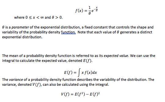 where 0 x < oo and 0> 0. e is a parameter of the exponential distribution, a fixed constant that controls the shape and variability of the probability density function. Note that each value of e generates a distinct exponential distribution The mean of a probability density function is referred to as its expected value. We can use the integral to calculate the expected value, denoted E(f) E(f)xf(x)dx The variance of a probability density function describes the variability of the distribution. The variance, denoted V(f), can also be calculated using the integral v) Ef2)-E)