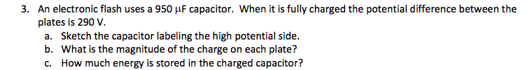 3. An electronic flash uses a 950 µF capacitor. When it is fully charged the potential difference between the plates is 290 V. a. Sketch the capacitor labeling the high potential side. b. What is the magnitude of the charge on each plate? How much energy is stored in the charged capacitor?