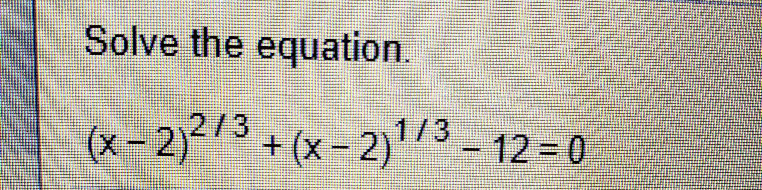 Solve the equation. 2/3 (x-2)3+(x-2)/3-12-0 (z-x)+