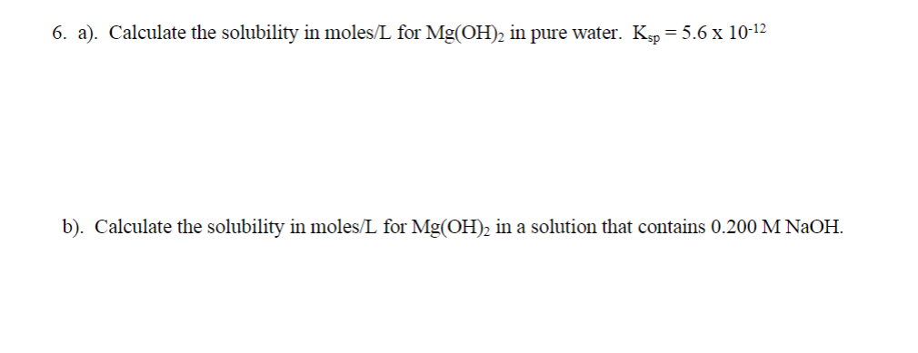 6. a). Calculate the solubility in moles/L for Mg(OH)2 in pure water. Ksp = 5.6 x 10-12 b). Calculate the solubility in moles/L for Mg(OH)2 in a solution that contains 0.200 M NaOH.