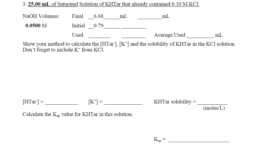 3. 25.00 mL of Saturated Solution of KHTar that already contained 0.10 M KCl: NaOH Volumes: Final 6.68 mL mL 0.0500 M Initial 0.79 Used Average Used mL Show your method to calculate the [HTar], [K*] and the solubility of KHTar in the KCl solution. Don't forget to include K* from KCl. [HTar] = [K*] =, KHTar solubility = (moles/L) Calculate the Ksn value for KHTar in this solution. Ksp