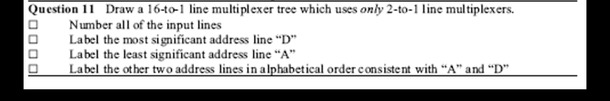"""Draw a 16-to-1 line multiplexer tree which uses only 2-to-1 line multiplexers. Number all of the input lines Label the most significant address line """"D"""" Label the least significant address line """"A"""" Label the other two address lines in alphabetical order consistent with """"A"""" and """"D"""" Question 11"""