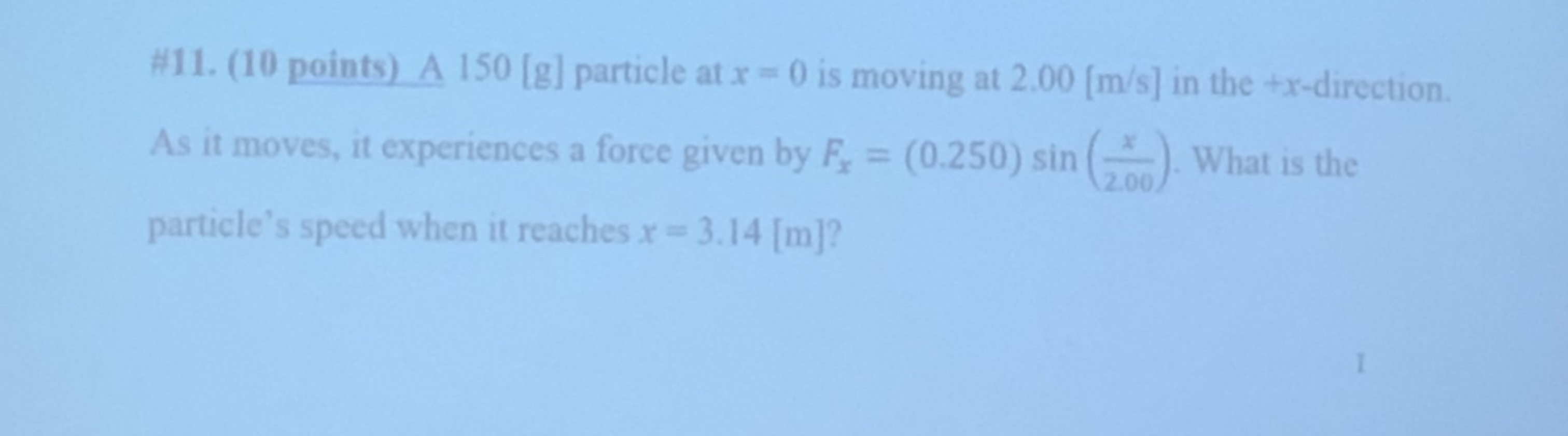 #11. (10 points) A 150 [g] particle at x 0 is moving at 2.00 [m/s] in the +x-direction As it moves, it experiences a force given by F (0.250) sin ( What is the 2.00 particle's speed when it reaches r= 3.14 [m]?