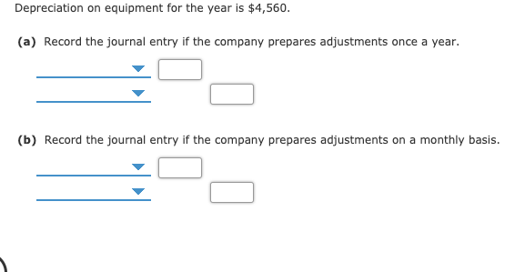 Depreciation on equipment for the year is $4,560. (a) Record the journal entry if the company prepares adjustments once a year. (b) Record the journal entry if the company prepares adjustments on a monthly basis.
