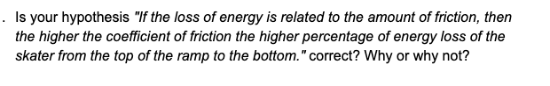 """Is your hypothesis """"If the loss of energy is related to the amount of friction, then the higher the coefficient of friction the higher percentage of energy loss of the skater from the top of the ramp to the bottom."""" correct? Why or why not?"""