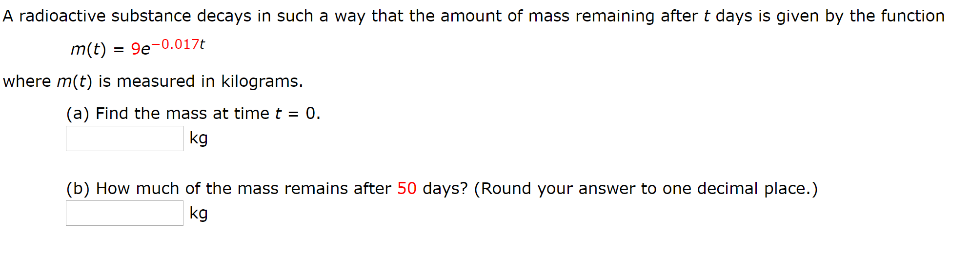 A radioactive substance decays in such a way that the amount of mass remaining after t days is given by the function m(t) = 9e-0.017t where m(t) is measured in kilograms. (a) Find the mass at timet = 0. %3D kg (b) How much of the mass remains after 50 days? (Round your answer to one decimal place.) kg