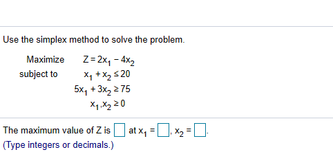 Use the simplex method to solve the problem Z-2x1-4x2 Maximize X1x220 5x1+3x2 2 75 X1.x2 20 subject to at x1 x2 The maximum value of Z is (Type integers or decimals.)
