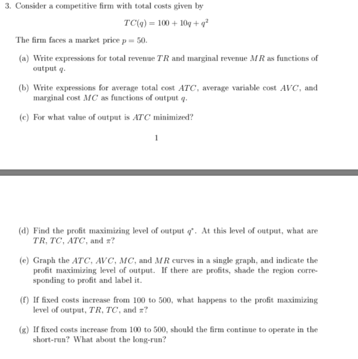 3. Consider a competitive firm with total costs given by TC(q) 10010q+ q? The firm faces a market price p = 50 (a) Write expressions for total revenue TR and marginal revenue MR as functions of output q (b) Write expressions for average total cost ATC, average variable cost AVC, and marginal cost MC as functions of output q (c) For what value of output is ATC minimized? 1 (d) Find the profit maximizing level of output q. At this level of output, what are TR, TC, ATC, and *? (e) Graph the ATC, AVC, MC, and MR curves in a single graph, and indicate the profit maximizing level of output. If there are profits, shade the region corre- sponding to profit and label it. (f) If fixed costs increase from 100 to 500, what happens to the profit maximizing level of output, TR, TC, and ? (g) If fixed costs increase from 100 to 500, should the firm continue to operate in the short-run? What about the long-run?
