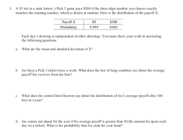 A SI bet in a state lottery's Pick 3 game pays $500 if the three-digit number you choo se exactly matches the winning number, which is drawn at random. Here is the distribution of the payoff X: 1. Payoff X Probability $500 0.999 0.001 Each day's drawing is independent of other drawings. You must show your work in answering the following questions What are the mean and standard deviation of X? a. b. Joe buys a Pick 3 ticket twice a week. What does the law of large numbers say about the average payoff Joe receives from his bets? c. What does the central limit the orem say about the distribution of Joe's average payoff after 104 bets in a year? d. Joe comes out ahead for the year if his average payoff is greater than $1(the amount he spent each day on a ticket). What is the probability that Joe ends the year he ad?