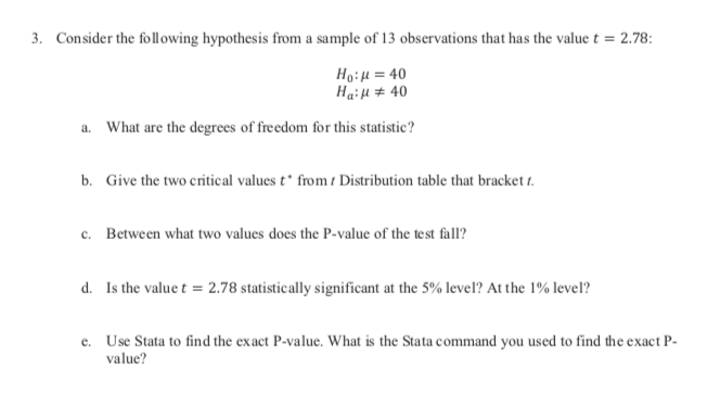 Consider the following hypothesis from a sample of 13 observations that has the value t = 2.78: 3. Ho:u 40 Haiu40 What are the degrees of freedom for this statistic? a. Give the two critical values t* from t Distribution table that bracket t b. Between what two values does the P-value of the test fall? c. Is the value t 2.78 statistically significant at the 5% level? At the 1% level? d. Use Stata to find the exact P-value. What is the Stata command you used to find the exact P e. value?