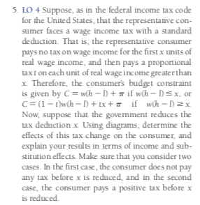 5. LO 4 Suppose, as in the federal income tax code for the United States, that the representative con- sumer faces a wage income tax with a standard deduction. That is, the representative consumer pays no tax on wage income for the first x units of real wage income, and then pays a proportional taxt on each unit of real wage income greater than x Therefore, the consumer's budget constraint given by C wh -D + if wh- D=x., or C (1-wh-D+ tx+ if_wCh = D2 Now, suppose that the government reduces tax deduction x Using diagrams, determine the effects of this tax change on the consumer, and explain your results in terms of income and sub stitution effects. Make sure that you consider two cases. In the first case, the consumer does not pay any tax before x is reduced, and in the second case, the consumer pays a positive tax before x is reduced