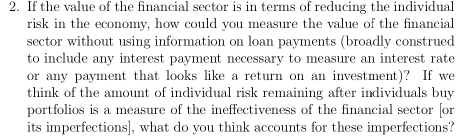 2. If the value of the financial sector is in terms of reducing the individual risk in the economy, how could you measure the value of the financial sector without using information on loan payments (broadly construed to include any interest payment necessary to measure an interest rate or any payment that looks like a return on an investmemt)? If we think of the amount of individual risk remaining after individuals buy portfolios is a measure of the ineffectiveness of the financial sector [or its imperfections], what do you think accounts for these imperfections?